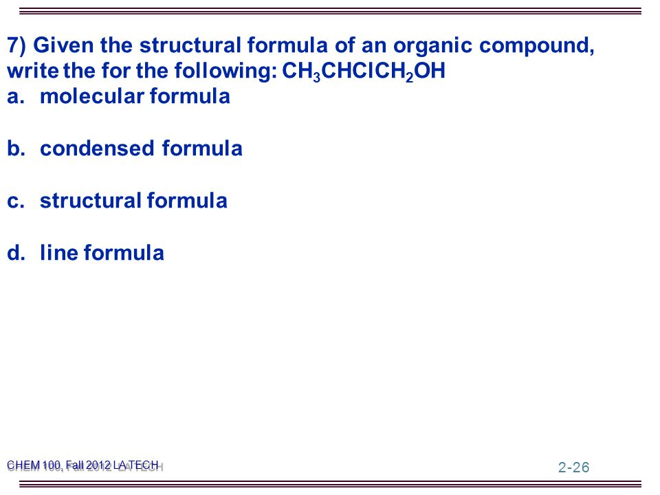 7) Given the structural formula of an organic compound, write the for the following: CH 3 CHClCH 2 OH a.molecular formula b.condensed formula c.structural formula d.line formula CHEM 100, Fall 2012 LA TECH 2-26