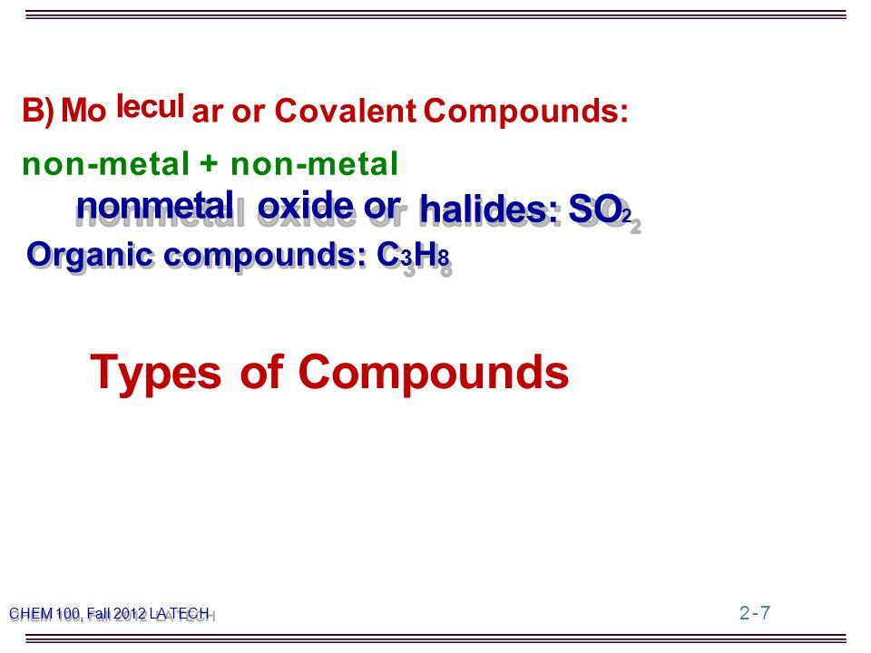 Types of Compounds ar or Covalent Compounds: B) Mo lecul non-metal + non-metal nonmetaloxide or halides: SO 2 Organic compounds: C 3 H 8 CHEM 100, Fall 2012 LA TECH 2-7