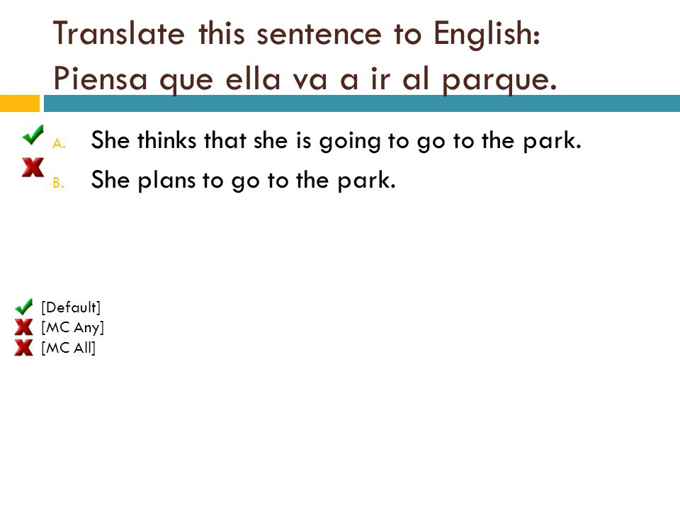 Translate this sentence to English: Piensa que ella va a ir al parque. A. She thinks that she is going to go to the park. B. She plans to go to the pa