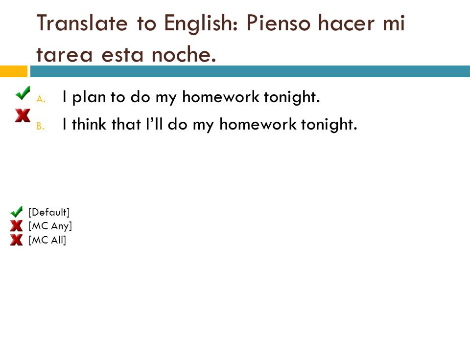 Translate to English: Pienso hacer mi tarea esta noche. A. I plan to do my homework tonight. B. I think that I'll do my homework tonight. [Default] [M