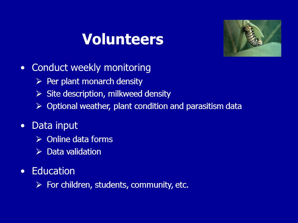 Volunteers Conduct weekly monitoring  Per plant monarch density  Site description, milkweed density  Optional weather, plant condition and parasitism data Data input  Online data forms  Data validation Education  For children, students, community, etc.