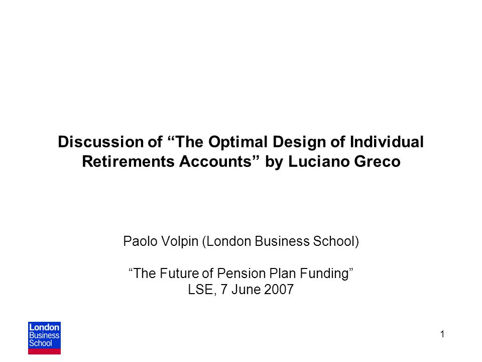 1 Discussion of The Optimal Design of Individual Retirements Accounts by Luciano Greco Paolo Volpin (London Business School) The Future of Pension Plan Funding LSE, 7 June 2007