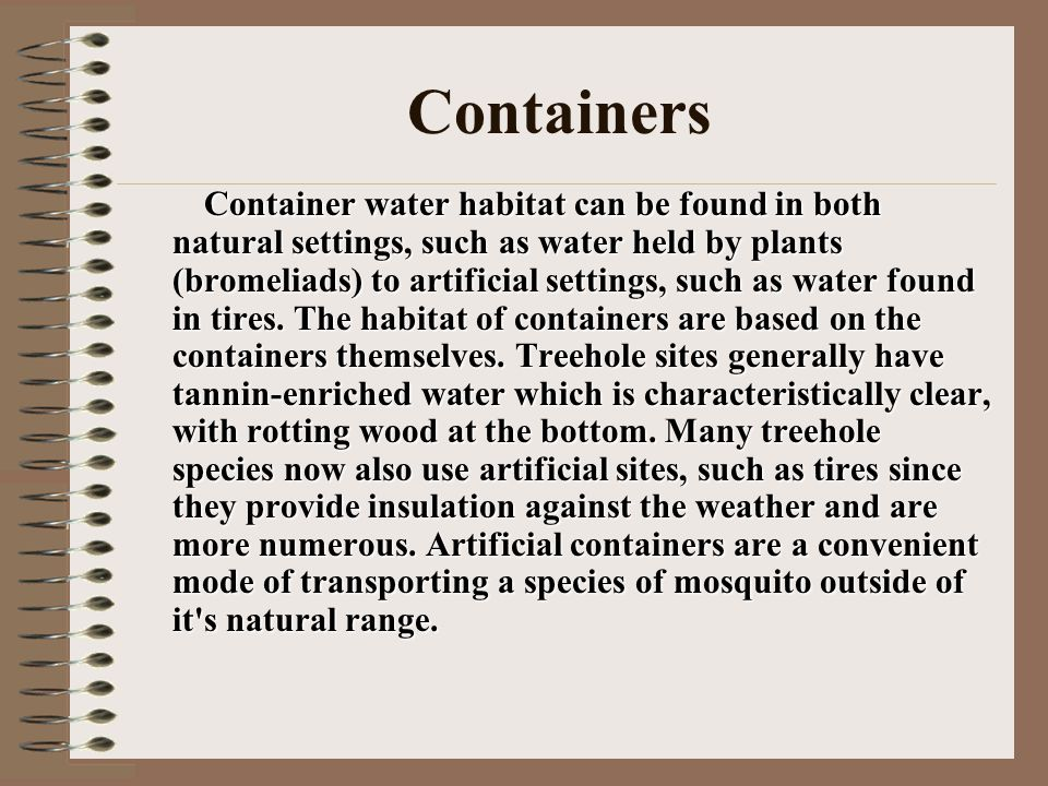 Containers Container water habitat can be found in both natural settings, such as water held by plants (bromeliads) to artificial settings, such as water found in tires.