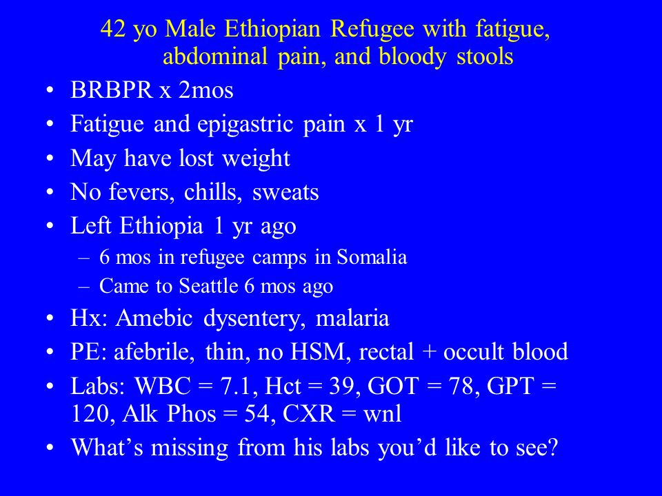42 yo Male Ethiopian Refugee with fatigue, abdominal pain, and bloody stools BRBPR x 2mos Fatigue and epigastric pain x 1 yr May have lost weight No f