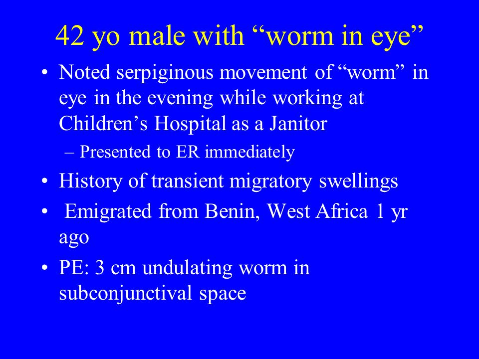 "42 yo male with ""worm in eye"" Noted serpiginous movement of ""worm"" in eye in the evening while working at Children's Hospital as a Janitor –Presented"