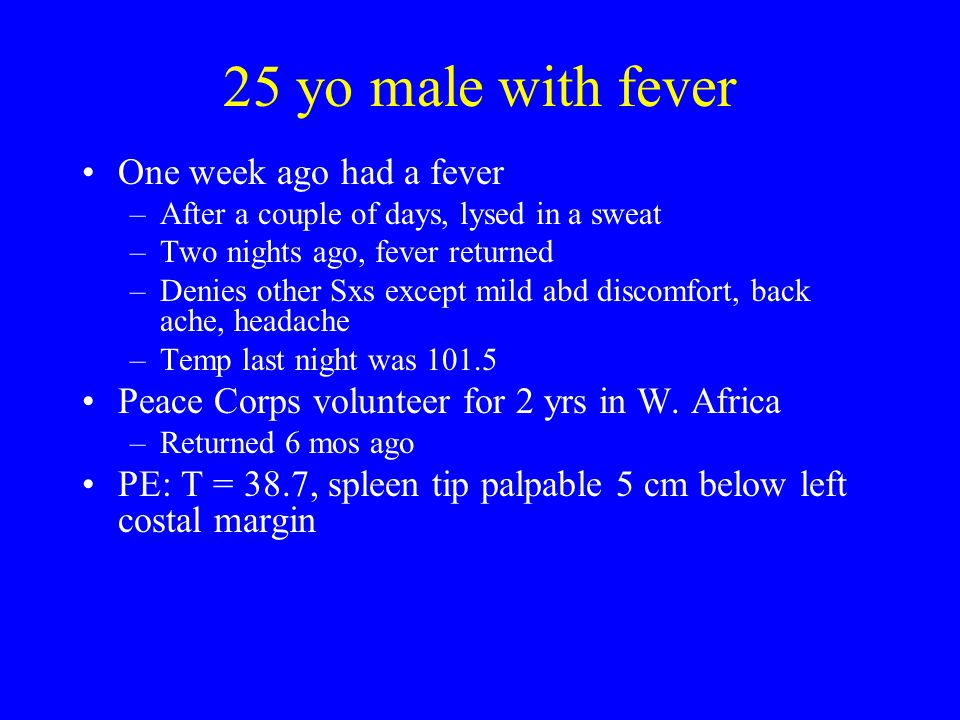 25 yo male with fever One week ago had a fever –After a couple of days, lysed in a sweat –Two nights ago, fever returned –Denies other Sxs except mild