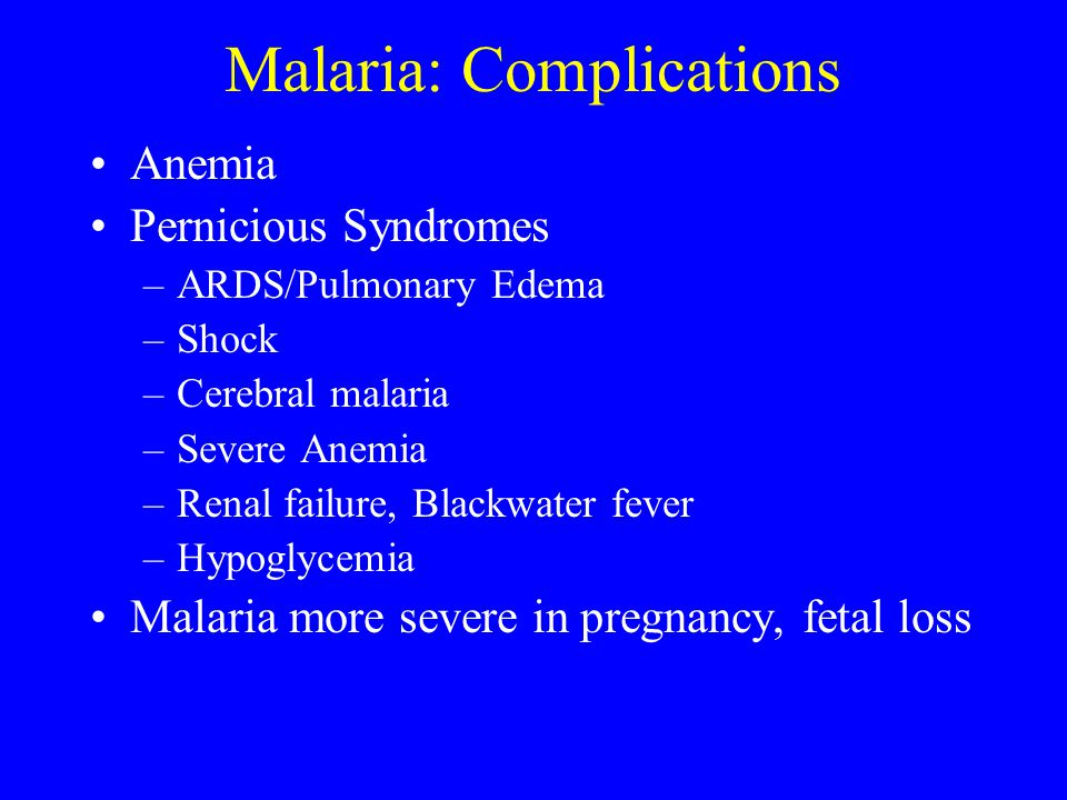 Malaria: Complications Anemia Pernicious Syndromes –ARDS/Pulmonary Edema –Shock –Cerebral malaria –Severe Anemia –Renal failure, Blackwater fever –Hyp