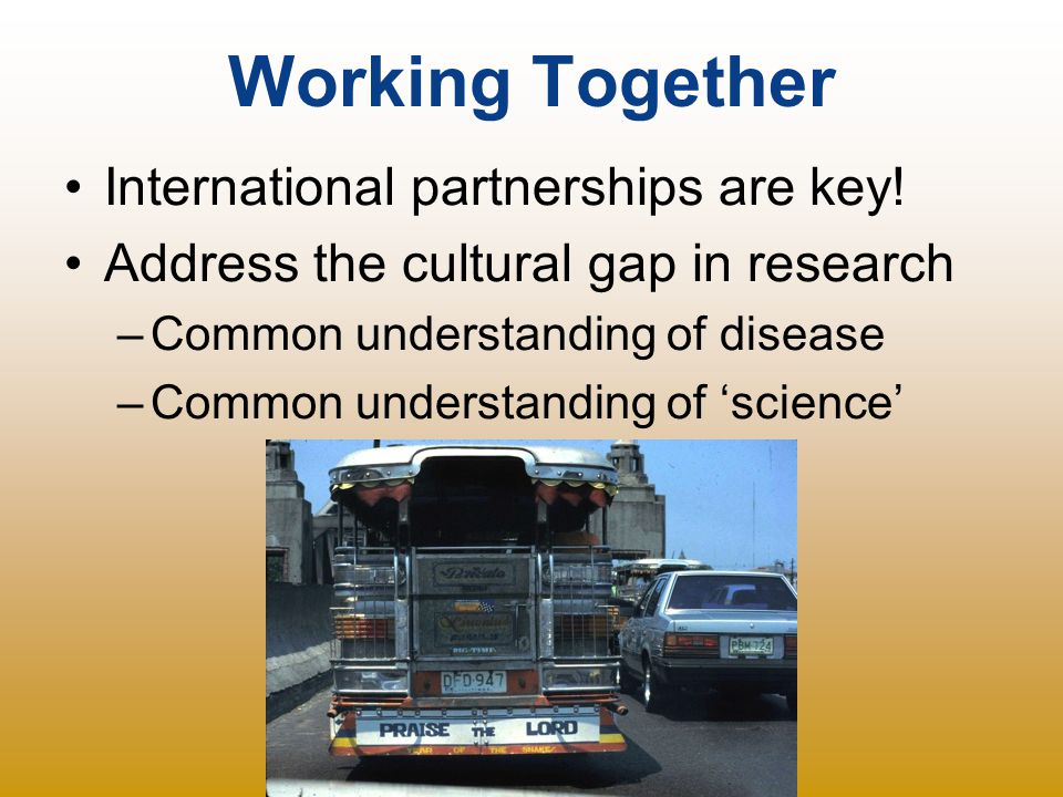 Working Together International partnerships are key! Address the cultural gap in research –Common understanding of disease –Common understanding of 's