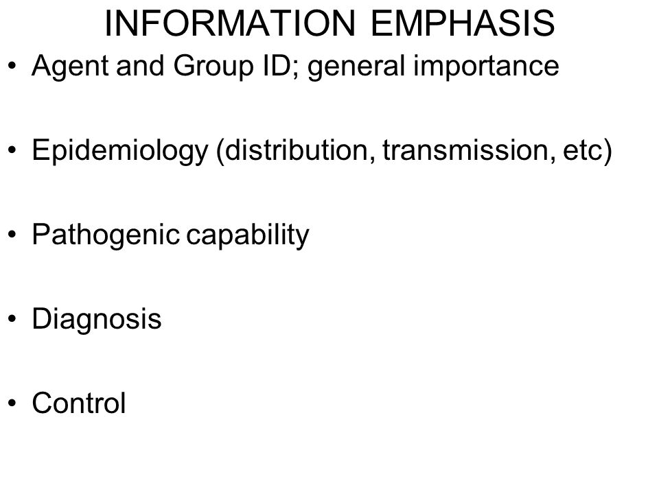 INFORMATION EMPHASIS Agent and Group ID; general importance Epidemiology (distribution, transmission, etc) Pathogenic capability Diagnosis Control