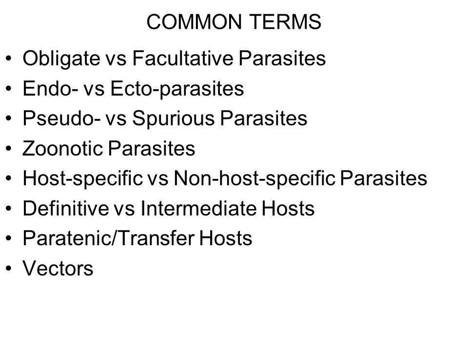 COMMON TERMS Obligate vs Facultative Parasites Endo- vs Ecto-parasites Pseudo- vs Spurious Parasites Zoonotic Parasites Host-specific vs Non-host-spec