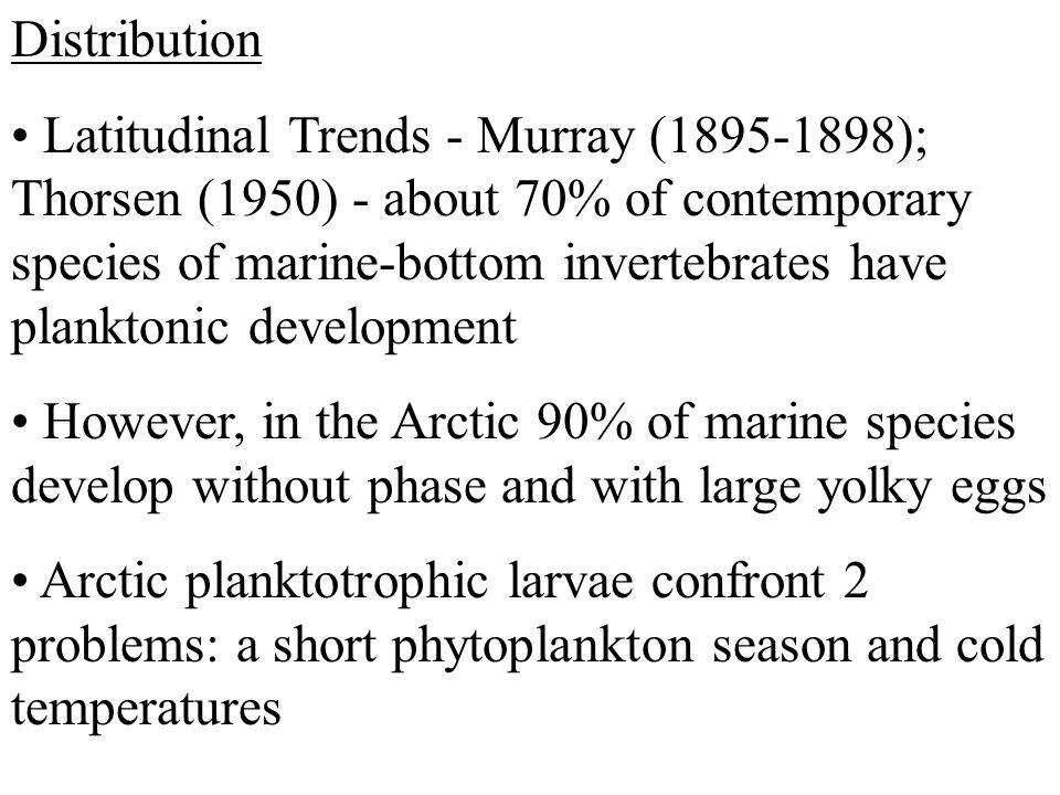 Distribution Latitudinal Trends - Murray (1895-1898); Thorsen (1950) - about 70% of contemporary species of marine-bottom invertebrates have planktonic development However, in the Arctic 90% of marine species develop without phase and with large yolky eggs Arctic planktotrophic larvae confront 2 problems: a short phytoplankton season and cold temperatures