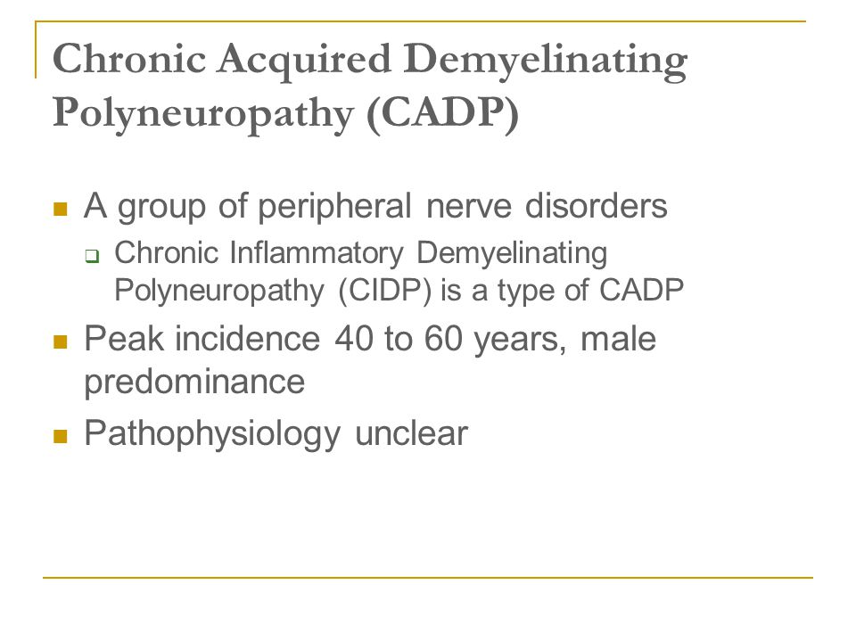 Chronic Acquired Demyelinating Polyneuropathy (CADP) A group of peripheral nerve disorders  Chronic Inflammatory Demyelinating Polyneuropathy (CIDP)