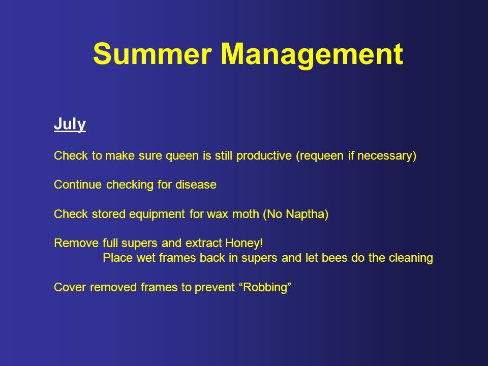 Summer Management July Check to make sure queen is still productive (requeen if necessary) Continue checking for disease Check stored equipment for wax moth (No Naptha) Remove full supers and extract Honey.