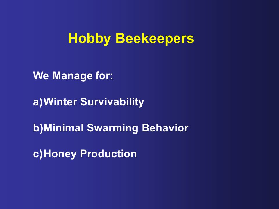 Hobby Beekeepers We Manage for: a)Winter Survivability b)Minimal Swarming Behavior c)Honey Production