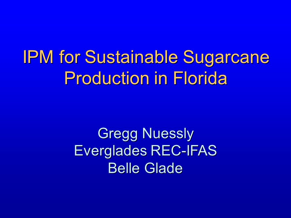 IPM for Sustainable Sugarcane Production in Florida Gregg Nuessly Everglades REC-IFAS Belle Glade