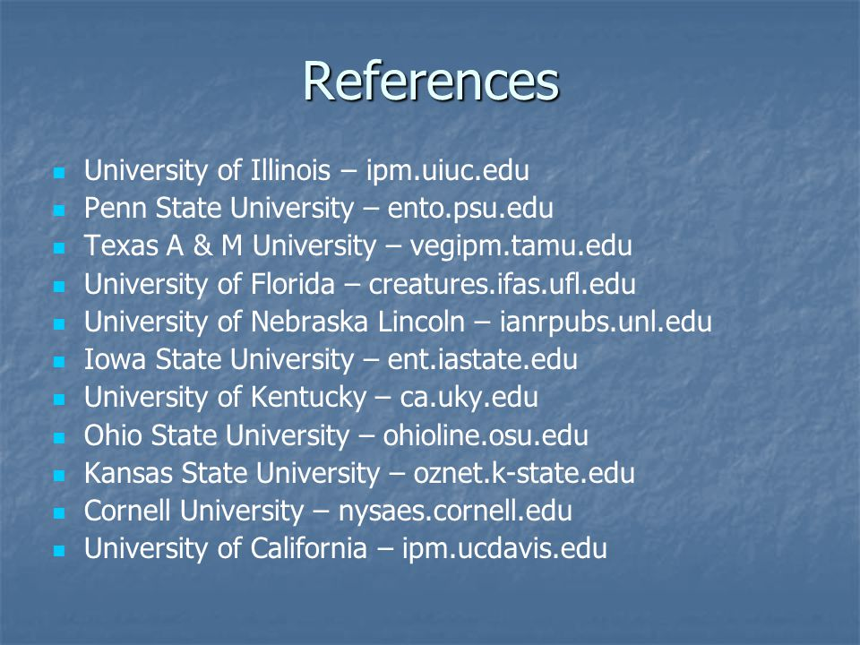 References University of Illinois – ipm.uiuc.edu Penn State University – ento.psu.edu Texas A & M University – vegipm.tamu.edu University of Florida – creatures.ifas.ufl.edu University of Nebraska Lincoln – ianrpubs.unl.edu Iowa State University – ent.iastate.edu University of Kentucky – ca.uky.edu Ohio State University – ohioline.osu.edu Kansas State University – oznet.k-state.edu Cornell University – nysaes.cornell.edu University of California – ipm.ucdavis.edu