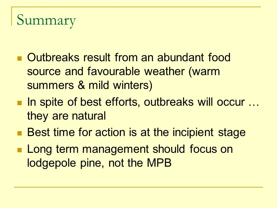 Summary Outbreaks result from an abundant food source and favourable weather (warm summers & mild winters) In spite of best efforts, outbreaks will occur … they are natural Best time for action is at the incipient stage Long term management should focus on lodgepole pine, not the MPB
