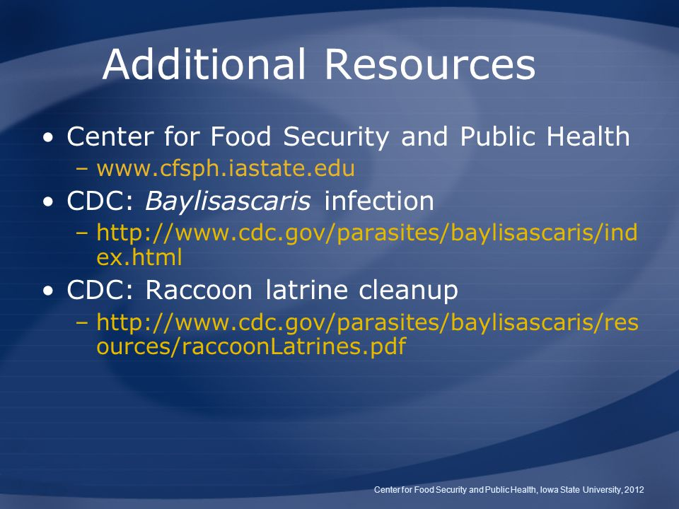 Additional Resources Center for Food Security and Public Health –www.cfsph.iastate.edu CDC: Baylisascaris infection –http://www.cdc.gov/parasites/baylisascaris/ind ex.html CDC: Raccoon latrine cleanup –http://www.cdc.gov/parasites/baylisascaris/res ources/raccoonLatrines.pdf Center for Food Security and Public Health, Iowa State University, 2012