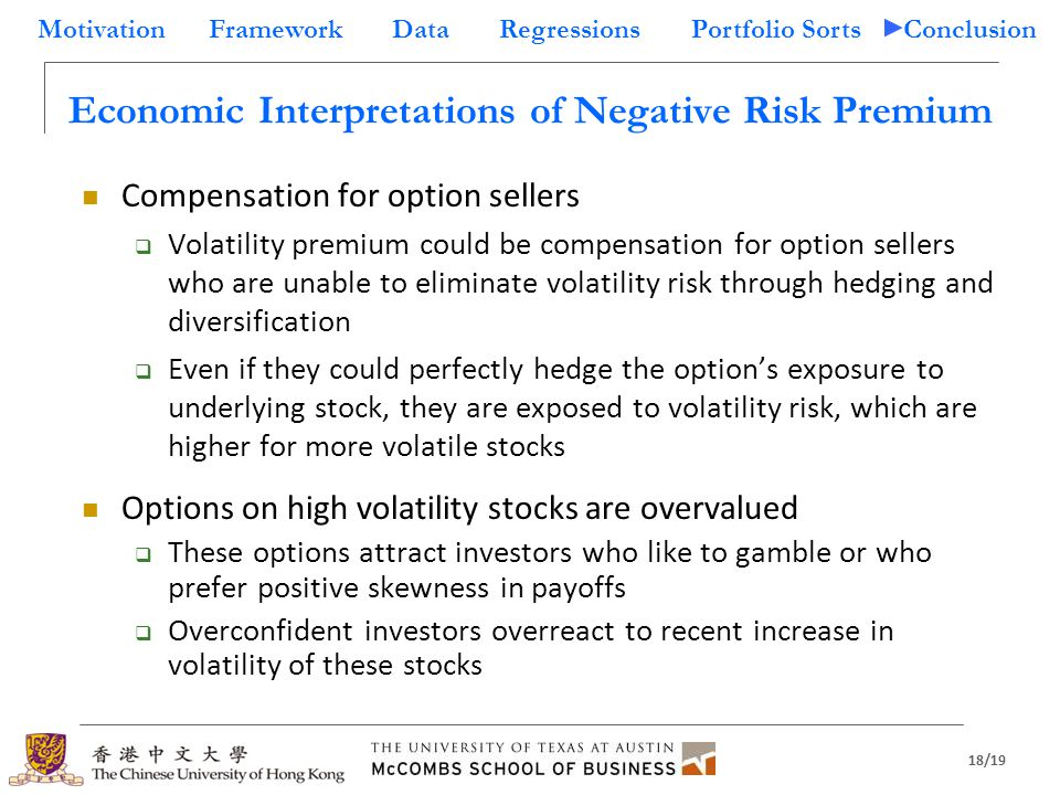 18/19 Motivation Framework Data Regressions Portfolio Sorts Conclusion Economic Interpretations of Negative Risk Premium Compensation for option sellers  Volatility premium could be compensation for option sellers who are unable to eliminate volatility risk through hedging and diversification  Even if they could perfectly hedge the option's exposure to underlying stock, they are exposed to volatility risk, which are higher for more volatile stocks Options on high volatility stocks are overvalued  These options attract investors who like to gamble or who prefer positive skewness in payoffs  Overconfident investors overreact to recent increase in volatility of these stocks