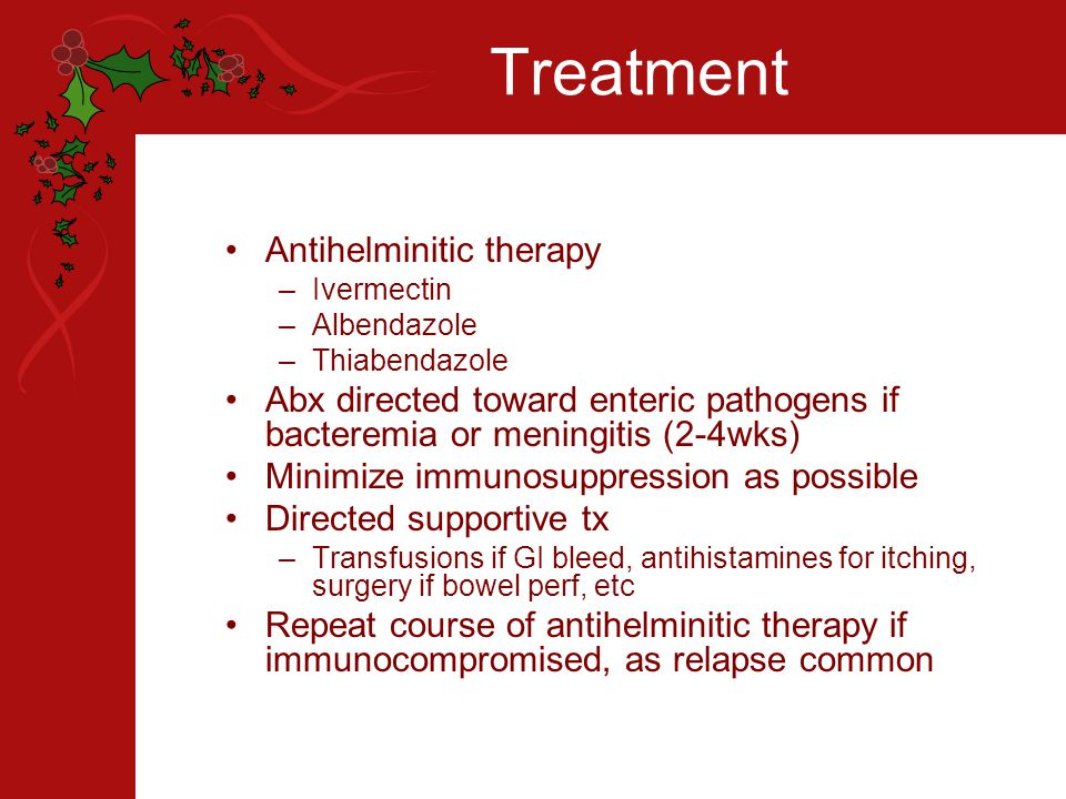 Treatment Antihelminitic therapy –Ivermectin –Albendazole –Thiabendazole Abx directed toward enteric pathogens if bacteremia or meningitis (2-4wks) Minimize immunosuppression as possible Directed supportive tx –Transfusions if GI bleed, antihistamines for itching, surgery if bowel perf, etc Repeat course of antihelminitic therapy if immunocompromised, as relapse common
