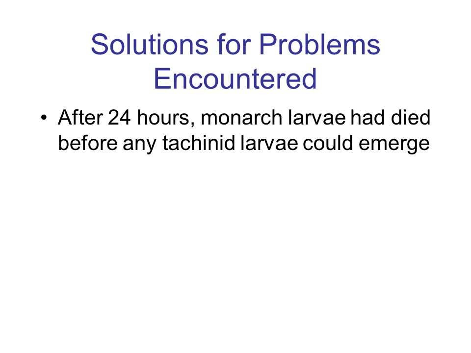 Solutions for Problems Encountered After 24 hours, monarch larvae had died before any tachinid larvae could emerge
