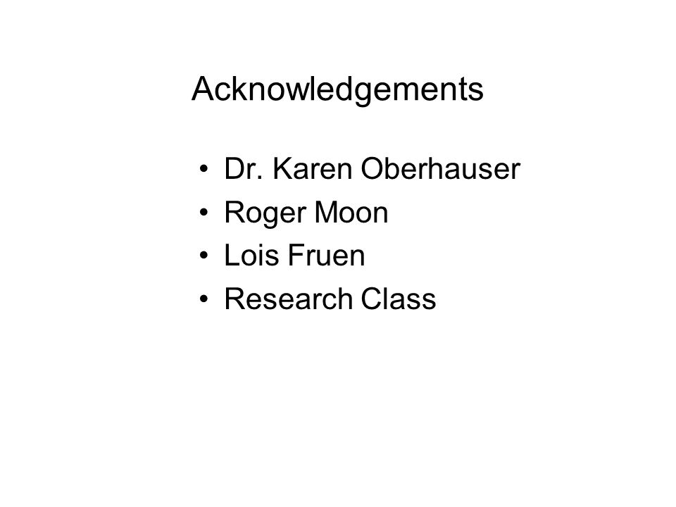 Acknowledgements Dr. Karen Oberhauser Roger Moon Lois Fruen Research Class