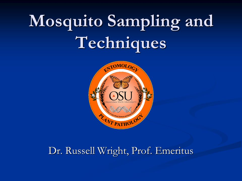 Mosquito Sampling and Techniques Dr. Russell Wright, Prof. Emeritus