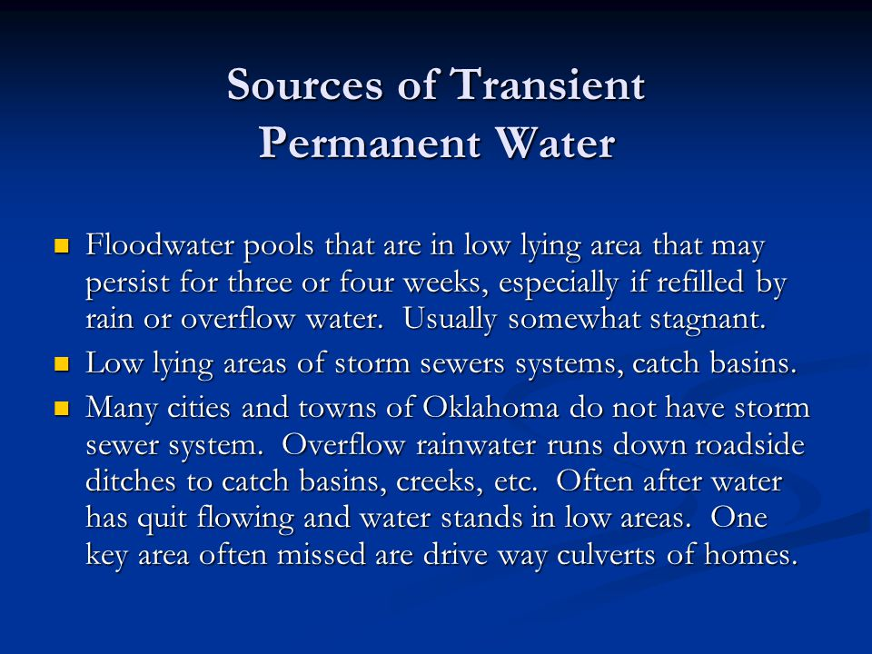 Sources of Transient Permanent Water Floodwater pools that are in low lying area that may persist for three or four weeks, especially if refilled by rain or overflow water.
