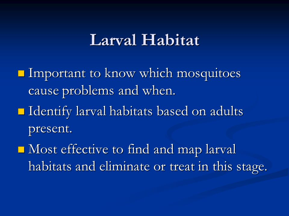 Larval Habitat Important to know which mosquitoes cause problems and when.