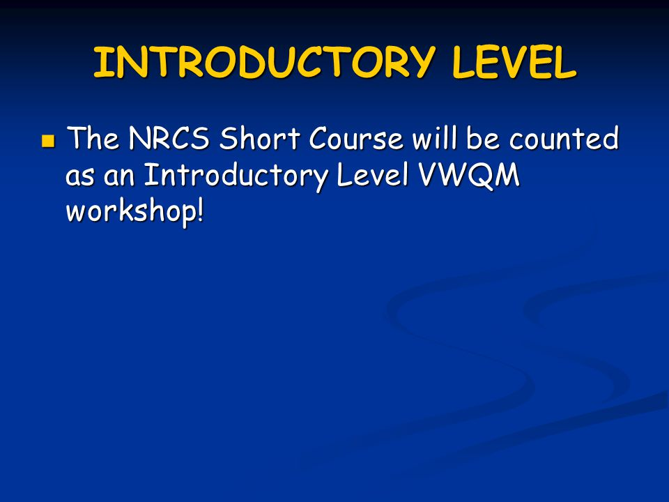 INTRODUCTORY LEVEL The NRCS Short Course will be counted as an Introductory Level VWQM workshop.