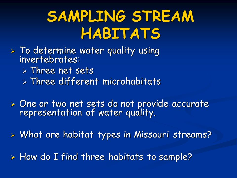 SAMPLING STREAM HABITATS  To determine water quality using invertebrates:  Three net sets  Three different microhabitats  One or two net sets do not provide accurate representation of water quality.
