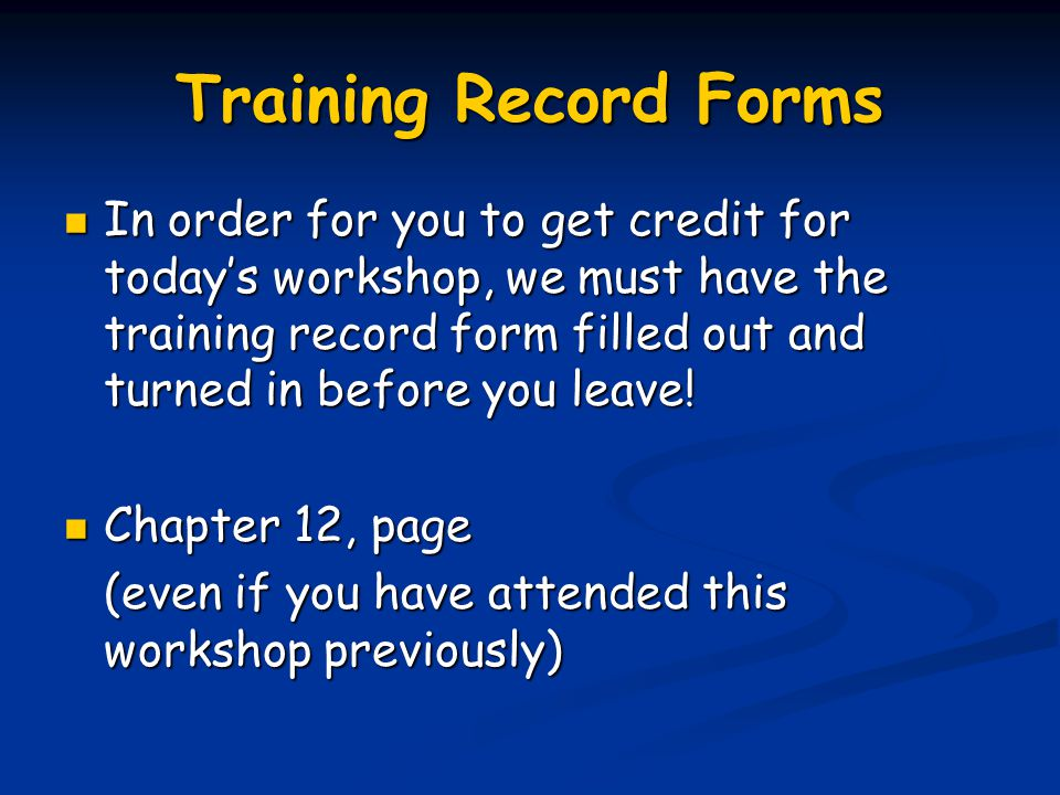 Training Record Forms In order for you to get credit for today's workshop, we must have the training record form filled out and turned in before you leave.