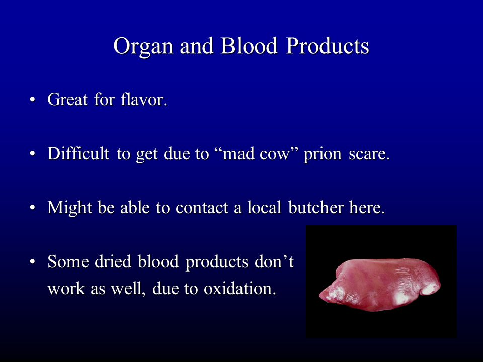 """Organ and Blood Products Great for flavor.Great for flavor. Difficult to get due to """"mad cow"""" prion scare.Difficult to get due to """"mad cow"""" prion scar"""