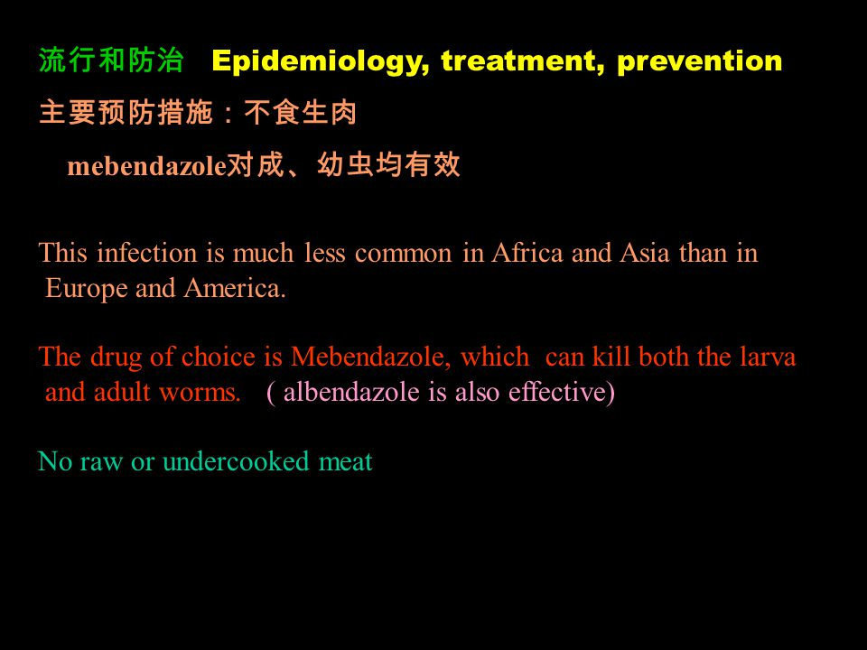 流行和防治 Epidemiology, treatment, prevention 主要预防措施:不食生肉 mebendazole 对成、幼虫均有效 This infection is much less common in Africa and Asia than in Europe and America.