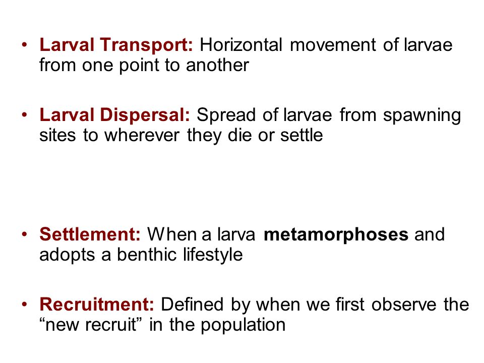 Larval Transport: Horizontal movement of larvae from one point to another Larval Dispersal: Spread of larvae from spawning sites to wherever they die