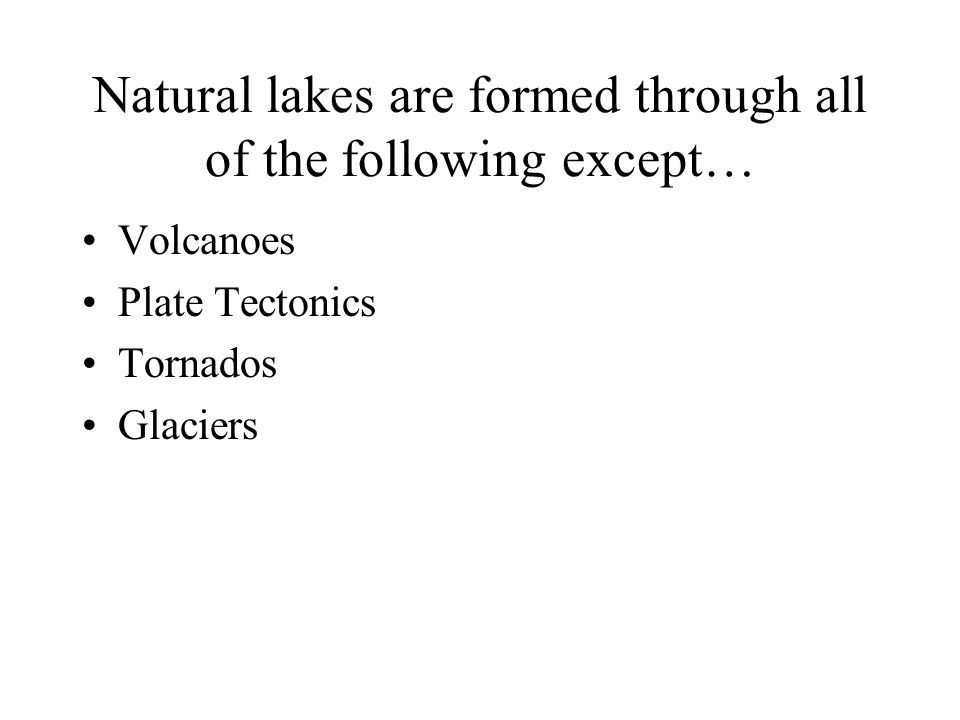 Natural lakes are formed through all of the following except… Volcanoes Plate Tectonics Tornados Glaciers