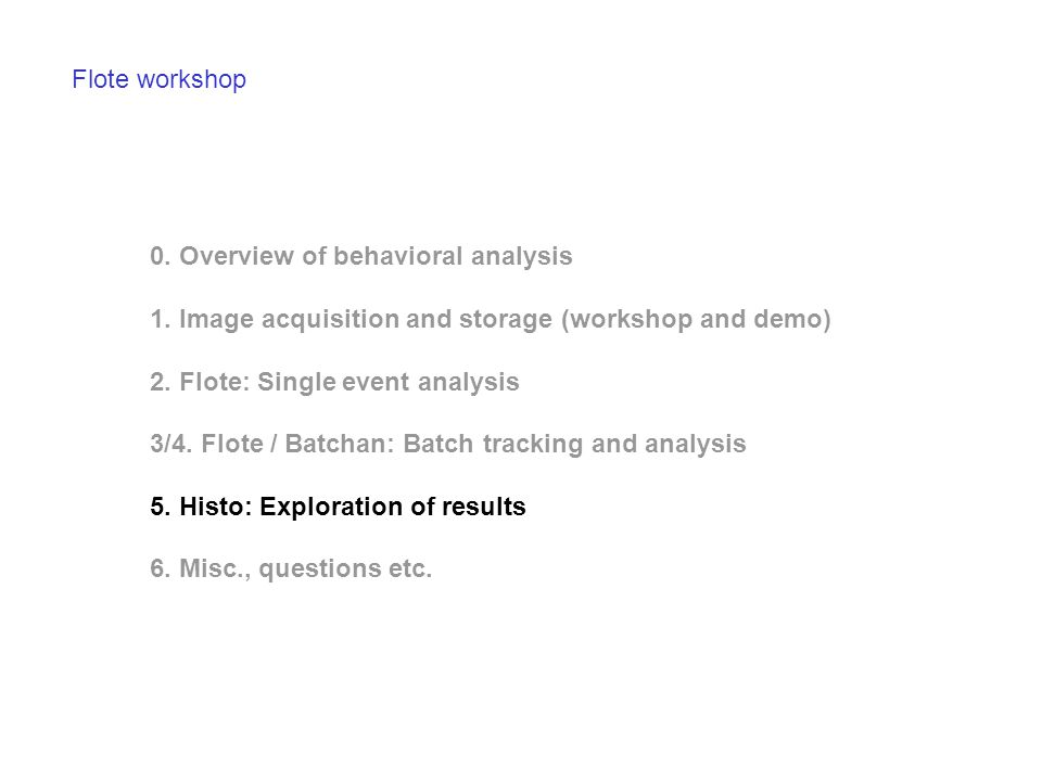 Flote workshop 0. Overview of behavioral analysis 1. Image acquisition and storage (workshop and demo) 2. Flote: Single event analysis 3/4. Flote / Ba