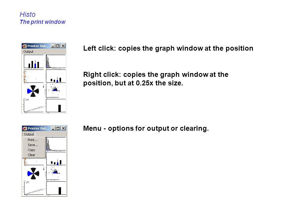 Histo The print window Left click: copies the graph window at the position Right click: copies the graph window at the position, but at 0.25x the size.