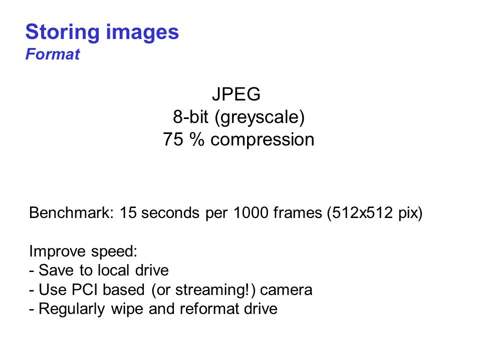 Storing images Format JPEG 8-bit (greyscale) 75 % compression Benchmark: 15 seconds per 1000 frames (512x512 pix) Improve speed: - Save to local drive - Use PCI based (or streaming!) camera - Regularly wipe and reformat drive