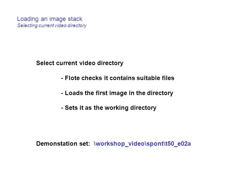 Loading an image stack Selecting current video directory Select current video directory - Flote checks it contains suitable files - Loads the first im