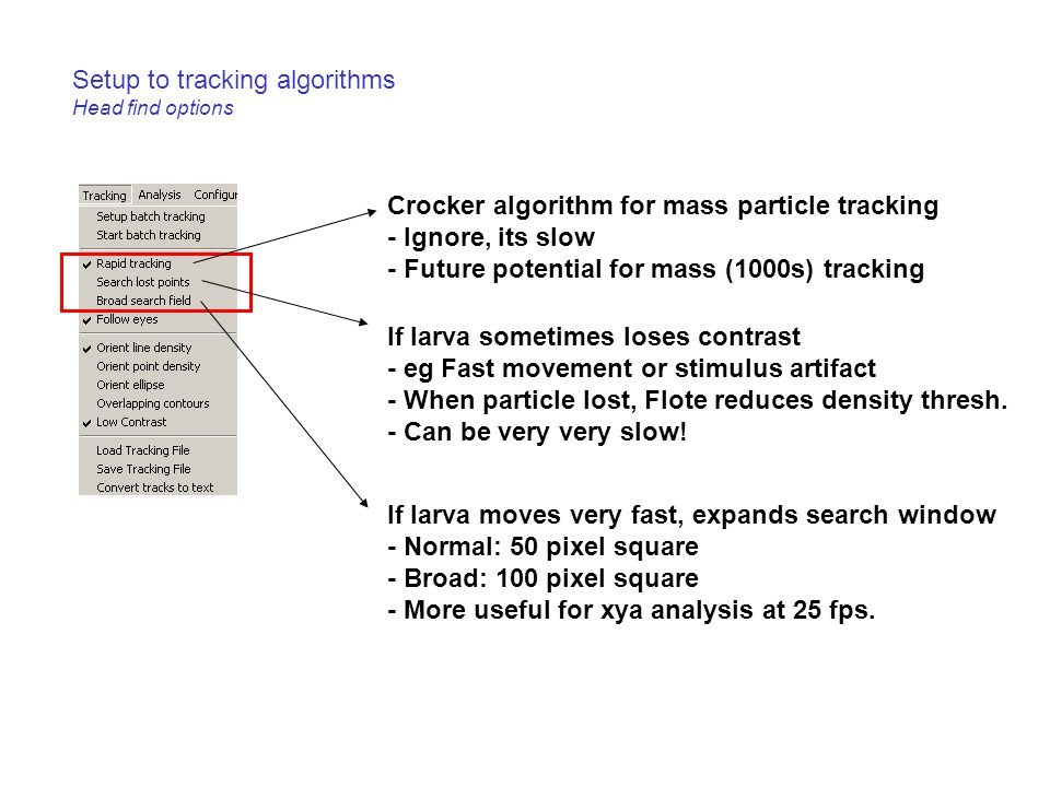 Setup to tracking algorithms Head find options Crocker algorithm for mass particle tracking - Ignore, its slow - Future potential for mass (1000s) tracking If larva sometimes loses contrast - eg Fast movement or stimulus artifact - When particle lost, Flote reduces density thresh.