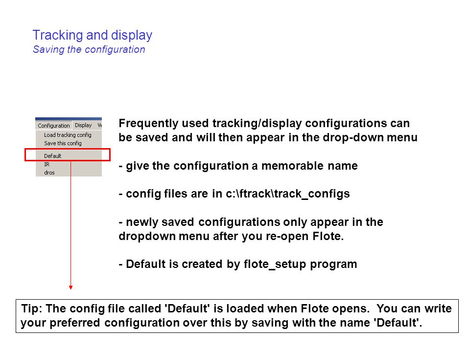 Tracking and display Saving the configuration Frequently used tracking/display configurations can be saved and will then appear in the drop-down menu - give the configuration a memorable name - config files are in c:\ftrack\track_configs - newly saved configurations only appear in the dropdown menu after you re-open Flote.
