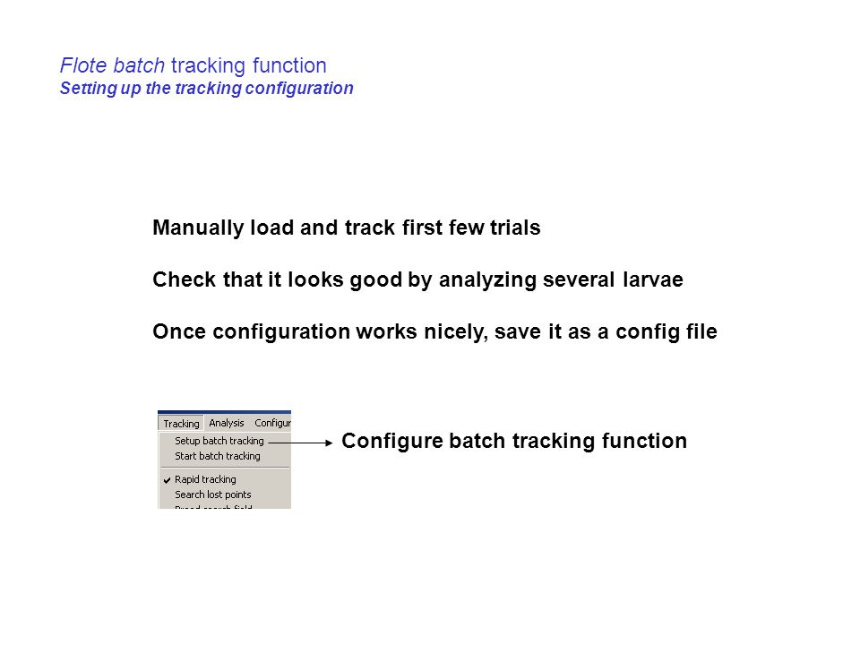 Flote batch tracking function Setting up the tracking configuration Manually load and track first few trials Check that it looks good by analyzing several larvae Once configuration works nicely, save it as a config file Configure batch tracking function