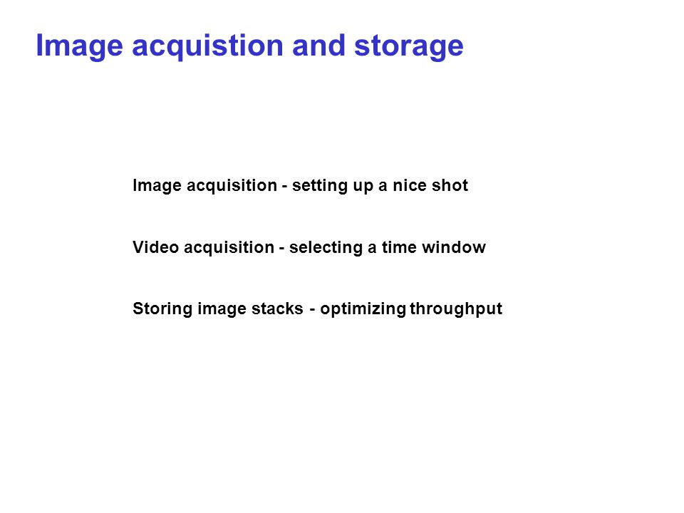 Image acquistion and storage Image acquisition - setting up a nice shot Video acquisition - selecting a time window Storing image stacks - optimizing throughput
