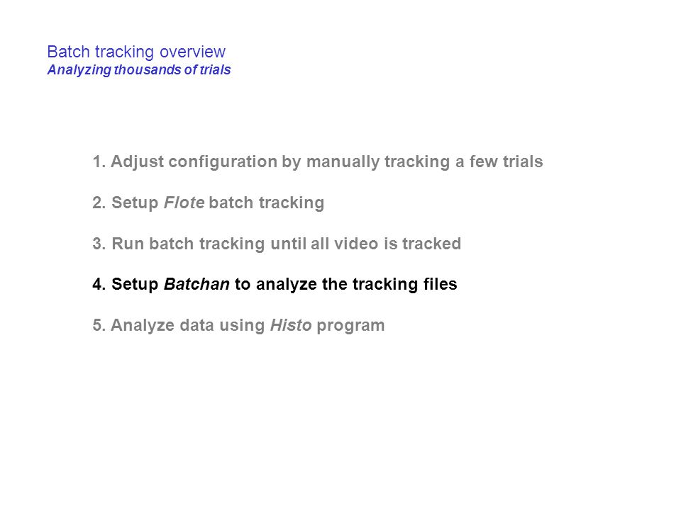 1. Adjust configuration by manually tracking a few trials 2. Setup Flote batch tracking 3. Run batch tracking until all video is tracked 4. Setup Batc