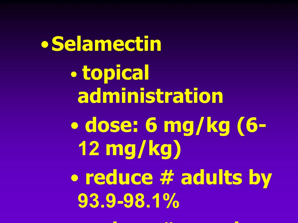 Selamectin topical administration dose: 6 mg/kg (6- 12 mg/kg) reduce # adults by 93.9-98.1% reduce # eggs by 90-95% (McTier T.L., 2000)