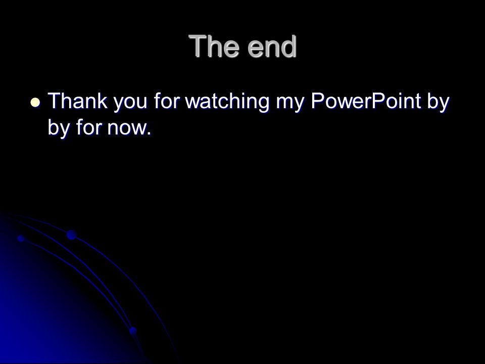 The end Thank you for watching my PowerPoint by by for now.