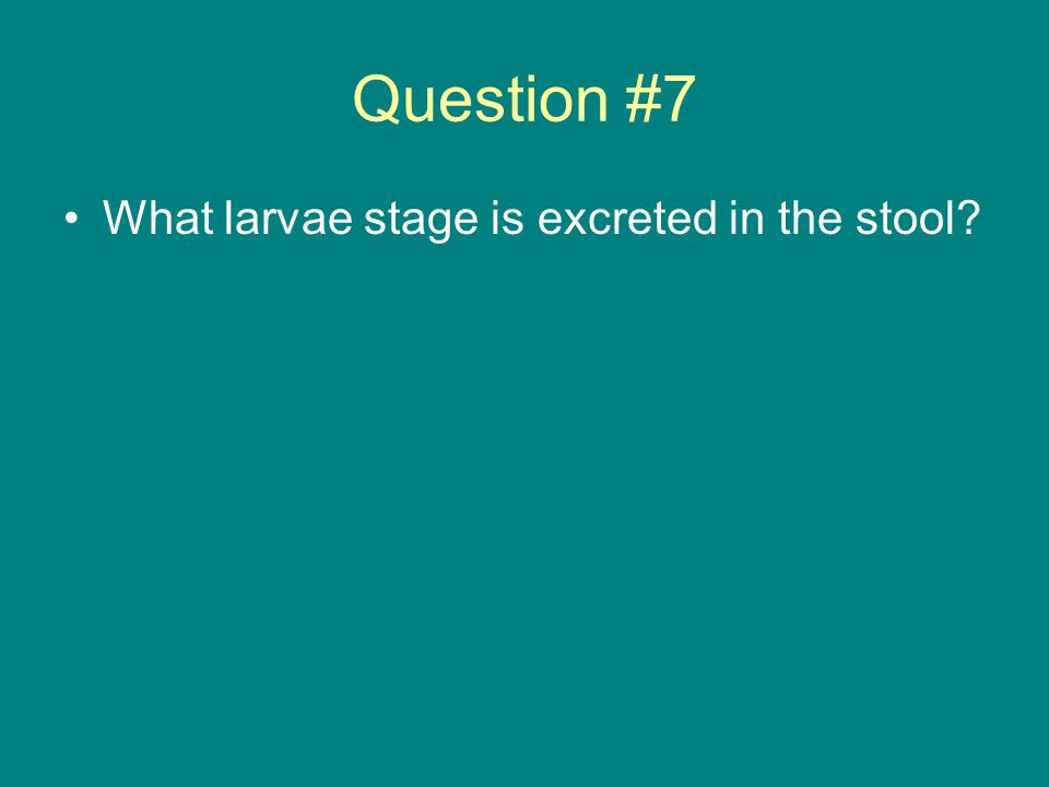 Question #7 What larvae stage is excreted in the stool?