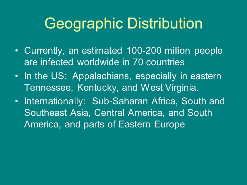 Geographic Distribution Currently, an estimated 100-200 million people are infected worldwide in 70 countries In the US: Appalachians, especially in e