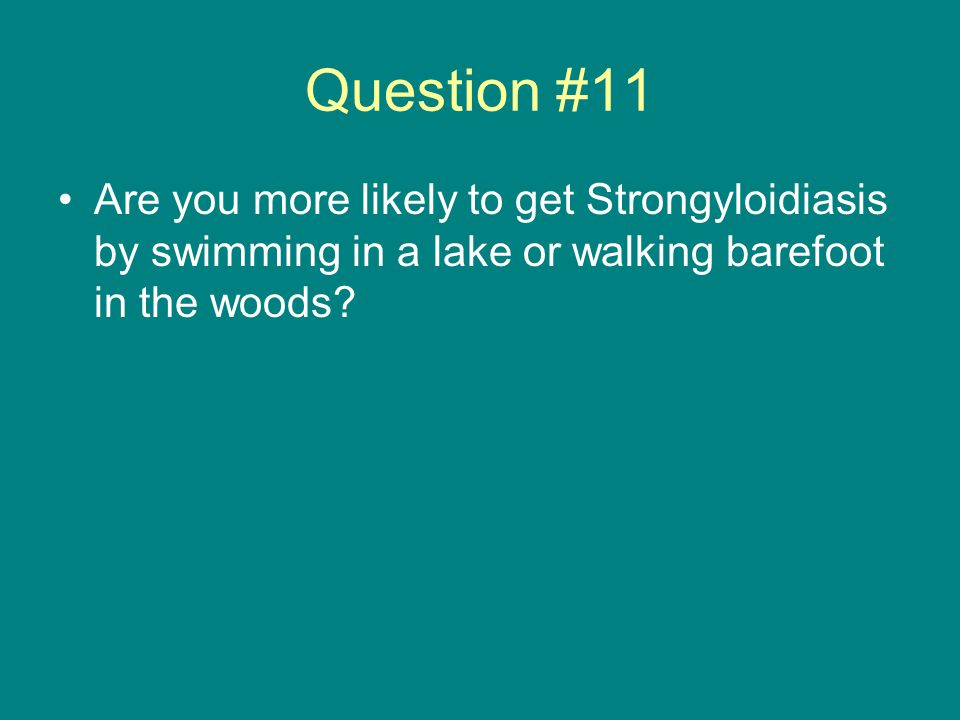 Question #11 Are you more likely to get Strongyloidiasis by swimming in a lake or walking barefoot in the woods?